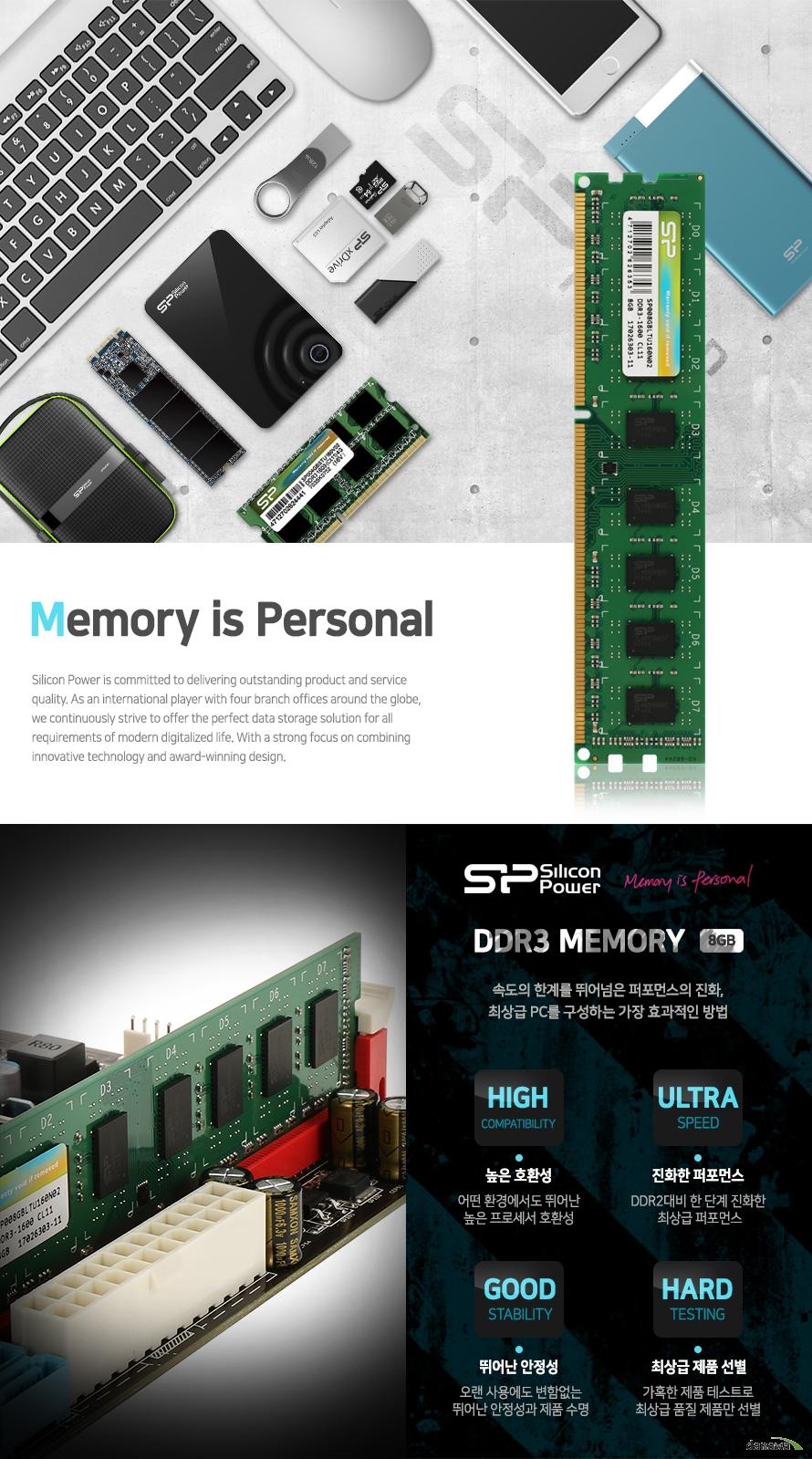 MEMORY IS PERSONAL   실리콘파워 DDR3 메모리 8기가바이트      속도의 한계를 뛰어넘은 퍼포먼스의 진화   최상급 PC를 구성하는 가장 효과적인 방법      높은 호환성   어떤 환경에서도 뛰어난 높은 프로세서 호환성      진화한 퍼포먼스   DDR2대비 한 단계 진화한 최상급 퍼포먼스      뛰어난 안정성   오랜 사용에도 변함없는 뛰어난 안정성과 제품 수명      최상급 제품 선별   가혹한 제품 테스트로 최상급 품질 제품만 선별