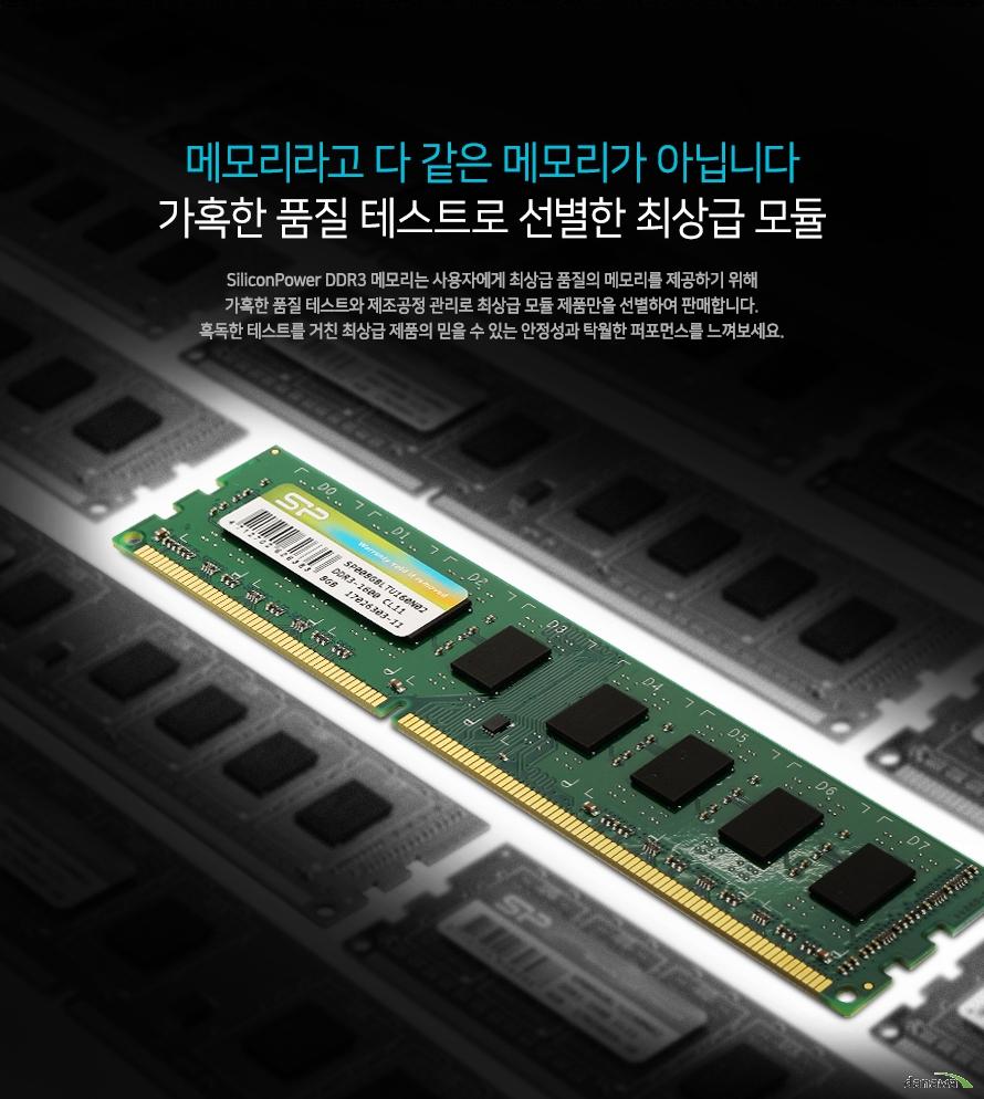메모리라고 다 같은 메모리가 아닙니다.    가혹한 품질 테스트로 선별한 최상급 모듈        실리콘파워 DDR3메모리는 사용자에게 최상급 품질의 메모리를 제공하기 위해    가혹한 품질 테스트와 제조공정 관리로 최상급 모듈 제품만을 선별하여 판매합니다.    혹독한 테스트를 거친 최상급 제품의 믿을 수 있는 안정성과 탁월한 퍼포먼스를 느껴보세요.
