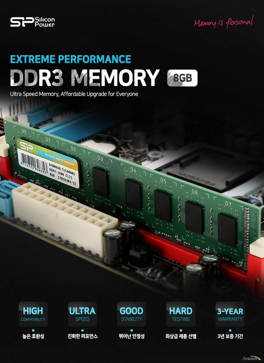 실리콘 파워 DDR3 메모리 8기가바이트    익스트림 퍼포먼스        높은 호환성    진화한 퍼포먼스    뛰어난 안정성    최상급 제품 선별    3년 보증기간