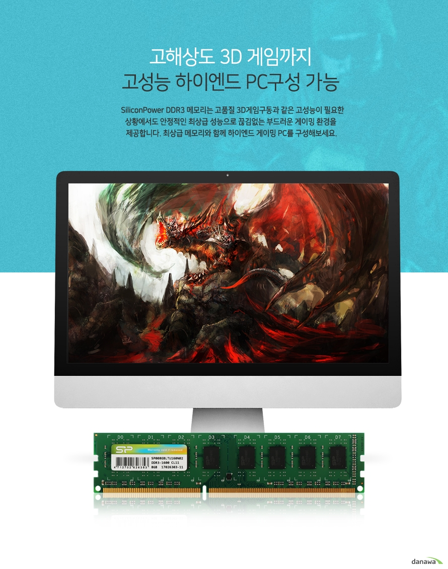 고해상도 3D게임까지   고성능 하이엔드 PC구성 가능      실리콘파워 DDR3 메모리는 고품질 3D게임구동과 같은 고성능이 필요한 상황에서도   안정적인 최상급 성능으로 끊김없는 부드러운 게이밍 환경을 제공합니다.   최상급 메모리와 함꼐 하이엔드 게이밍 PC를 구성해보세요.