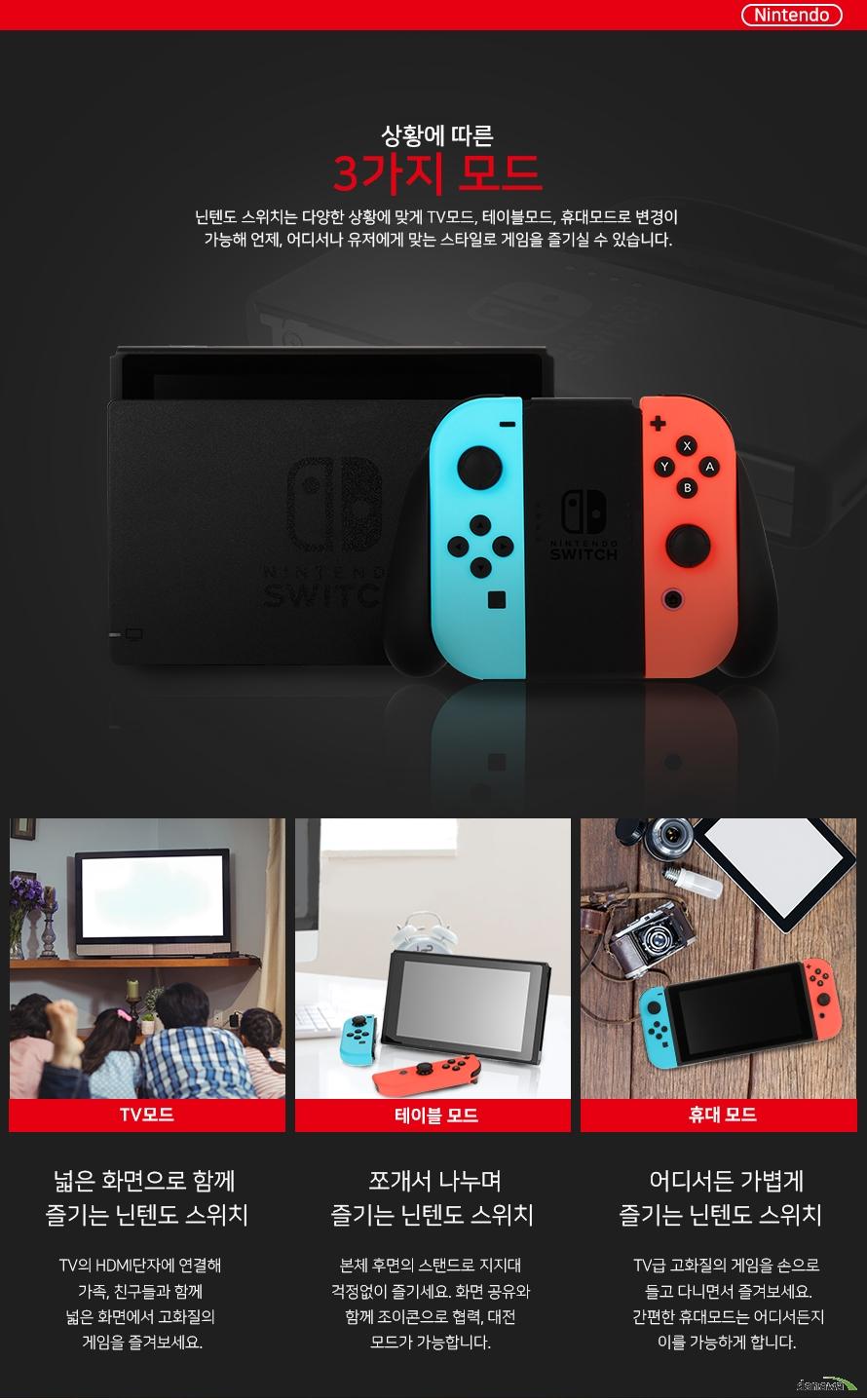상황에 따른 3가지 모드    닌텐도 스위치는 다양한 상황에 맞게 TV모드, 테이블모드, 휴대모드로    변경이 가능해 언제, 어디서나 유저에게 맞는 스타일로 게임을 즐기길 수     있습니다.        TV모드:넓은 화면으로 함께 즐리근 닌텐도 스위치    TV의 HDMI단자에 연결해 가족, 친구들과 함께    넓은 화면에서 고화질의 게임을 즐겨보세요.        테이블 모드:쪼개서 나누며 즐기는 닌텐도 스위치    본체 후면의 스탠드로 지지대 걱정없이 즐기세요.    화면 공유와 함께 조이콘으로 협력, 대전 모드가     가능합니다.        휴대모드:어디서든 가볍게 즐기는 닌텐도 스위치    TV급 고화질의 게임을 손으로 들고 다미녀서    즐겨보세요. 간편한 휴대모드는 어디서든지 이를     가능하게 합니다.