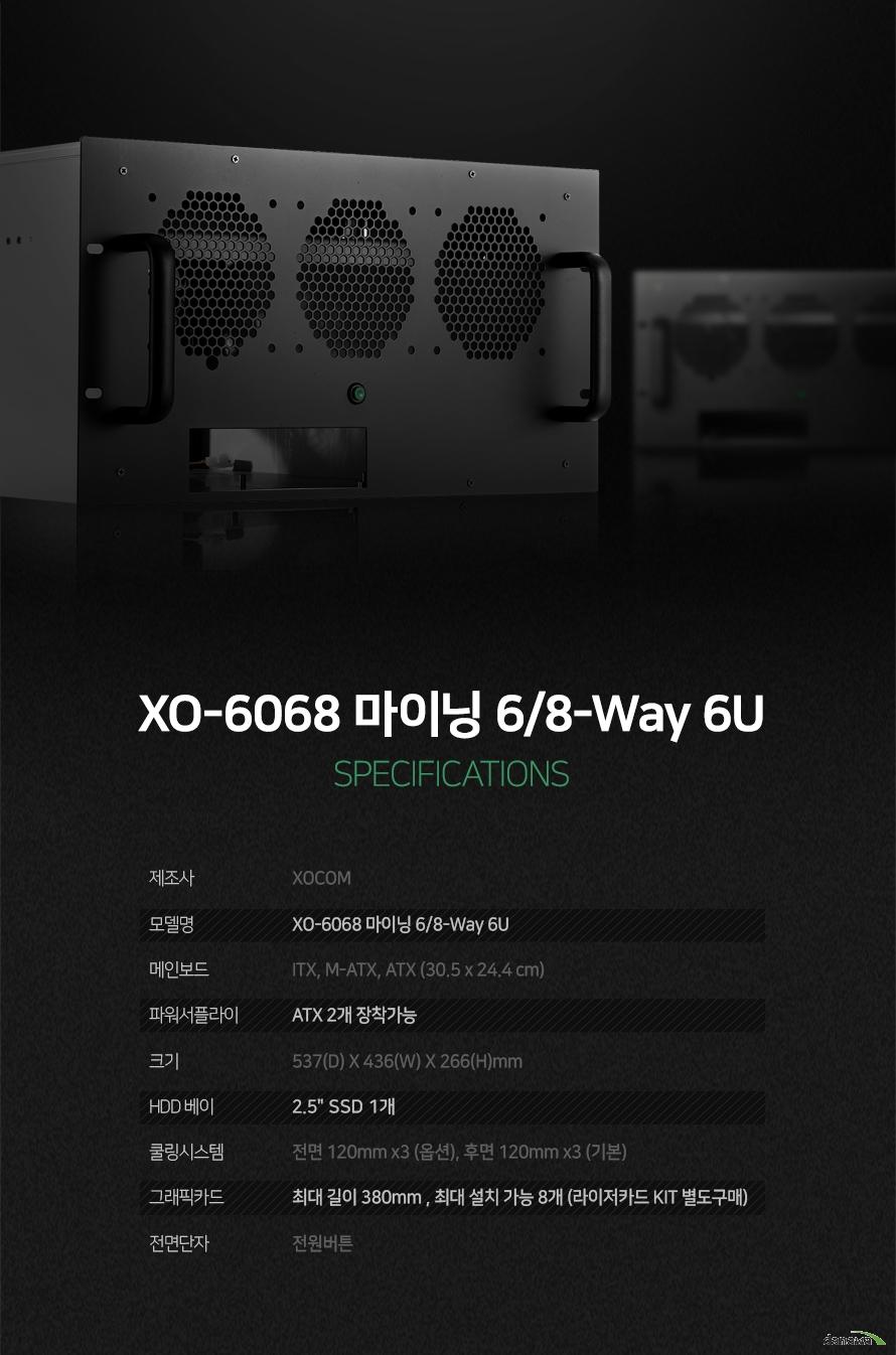 xocom xo 6068 마이닝 6 8way 6u          상세 정보          제조사 XOCOM     모델명 XO 6068 마이닝 6 8 WAY 6U     메인보드 지원 ITX M ATX ATX 지원     파워서플라이 ATX 2개 장착가능     크기 넓이 537      길이 436         높이 266 밀리미터              2.5인치 SSD 최대 1개 설치 가능     쿨링 시스템 전면 120밀리미터 3개 추가 장착 가능     후면 120밀리미터 3개 기본 장착                    그래픽 카드 최대 길이 380밀리미터 최대 8개 설치 가능     PCI 카드 키트 별도 구매                      전면 단자 전원버튼