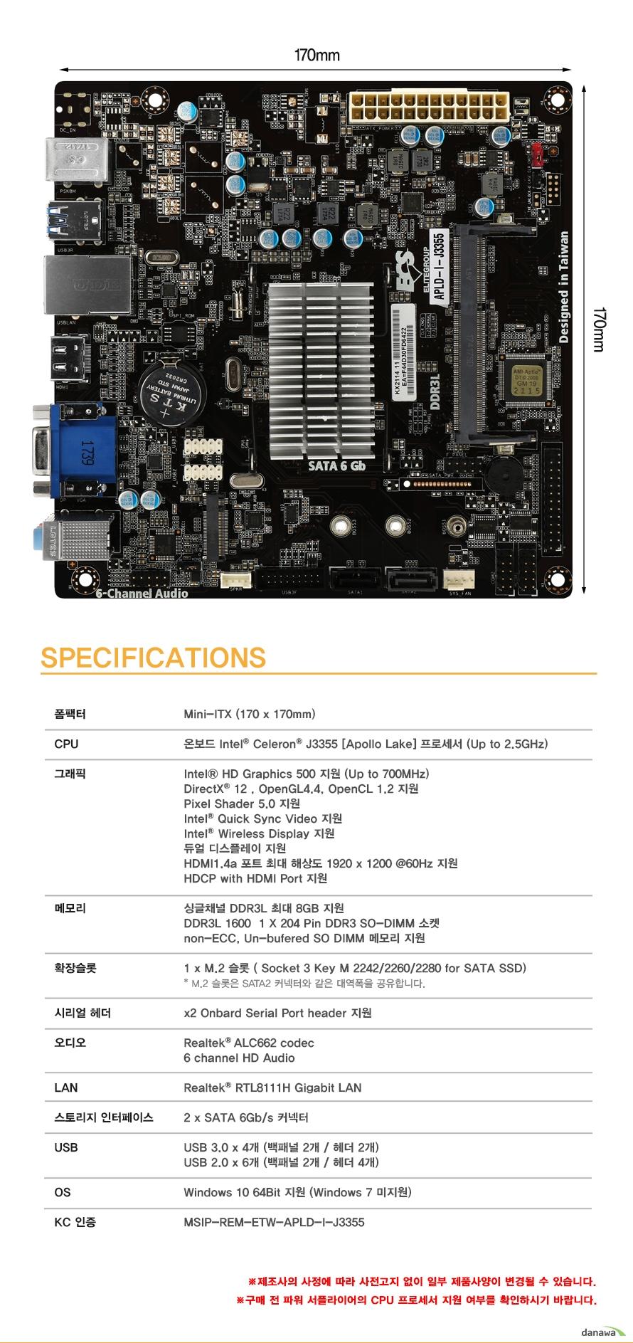 상세정보                        폼팩터 MINI ITX 넓이 높이 170밀리미터                        CPU 온보드 인텔 셀러론 J3355 아폴로레이크 프로세서 최대 2.5기가 헤르츠 부스트                        그래픽                         인텔 hd 그래픽스 500지원 최대 700메가 헤르츠 부스트            다이렉트 x 12            오픈 gl 4.4             오픈 cl 1.2 지원            픽셀 쉐이더 5.0 지원            인텔 퀵 싱크 비디오 지원            인텔 와이어리스 디스플레이 지원            듀얼 디스플레이 지원            hdmi 1.4a 포트 최대 해상도 1920 1200 주사율 60헤르츠 지원            hdcp with hdmi 포트 지원                        메모리                        싱글채널 ddr3l 최대 8기가바이트 지원            ddr3l 1600 204핀 ddr3 so dimm 소켓 지원            non ecc 언 버퍼드 so dimm 메모리 지원                        확장슬롯            m.2슬롯 소켓 3 key m 2242 2260 2280 for sata ssd 지원                        시리얼 헤더            온보드 시리얼 포트 헤더 2개 지원                        오디오 리얼텍 alc662 코덱            6채널 hd 오디오                         lan 리얼텍 rtl8111h 기가비트 랜                        스토리지 인터페이스 sata3 6기가바이트 커넥터 2개 지원                        usb 3.0 백패널 2개 및 헤더 2개 총 4개 지원            usb 2.0 백패널 2개 및 헤더 4개 총 6개 지원                        운영체제 윈도우 10 64비트 지원, 윈도우 7은 지원하지 않습니다.                        kc인증 MSIP REM ETW APLD I J3355                        제조사의 사정에 따라 사전고지 없이 일부 제품사양이 변경될 수 있습니다.            구매 전 파워 서플라이의 CPU프로세서 지원 여부를 확인하시기 바랍니다.