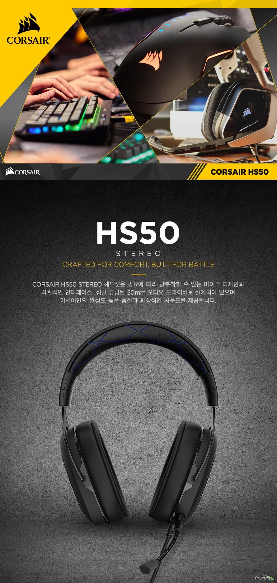 CORSAIR HS50 STEREO 헤드셋은 필요에 따라 탈부착할 수 있는 마이크 디자인과직관적인 인터페이스, 정밀 튜닝된 50mm 오디오 드라이버로 설계되어 있으며커세어만의 완성도 높은 품질과 환상적인 사운드를 제공합니다.