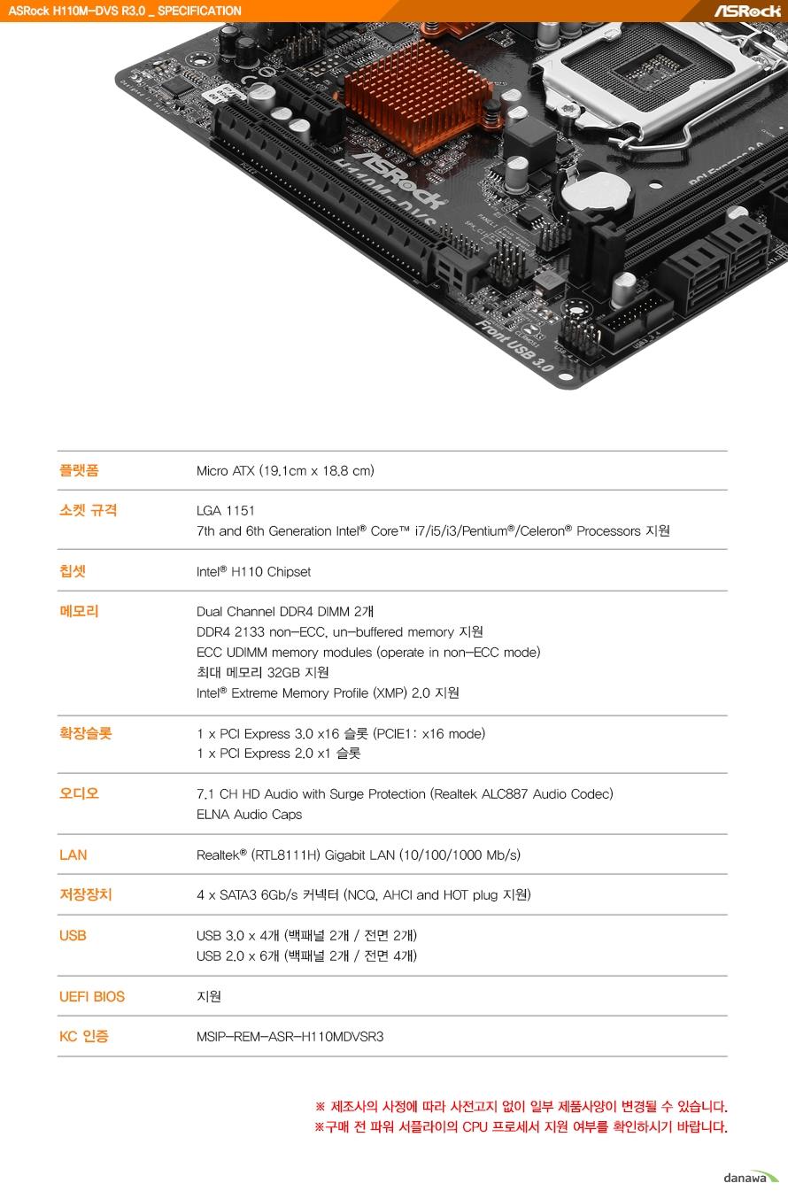 제품 상세 정보플랫폼 Micro ATX소켓 규격 LGA 1151  7세대 및 6세대 인텔 코어 I7 I5 I3 펜티엄 및 셀러론 프로세서 지원칩셋 인텔 H110 칩셋메모리 듀얼 채널 DDR4 DIMM 2개       DDR4 2133 논 ECC 언 버퍼드 메모리 지원       ECC DDIMM 메모리 모듈        최대 메모리 32기가바이트 지원       인텔 XMP 2.0 지원       확장슬롯 PCIE 3.0 16배속 슬롯 1개 지원         PCIE 2.0 1배속 슬롯 1개 지원오디오 7.1 채널 HD 오디오 서지 프로텍션 ELNA 오디오 캡스 적용랜 종류 리얼텍 RTL8111H 기가비트 랜저장장치 SATA3 6기가바이트 커넥터 3개 NCQ AHCI AND HOT 플러그 지원USB USB 3.0 백패널 2개 전면 2개 총 4개 지원    USB 2.0 백패널 2개 전면 4개 총 6개 지원    UEFI BIOS 지원KC 인증 MSIP REM ASR H110MDVSR3제조사의 사정에 따라 사전고지 없이 일부 제품사양이 변경될 수 있습니다.구매 전 파워 서플라이의 CPU 프로세서 지원 여부를 확인하시기 바랍니다.