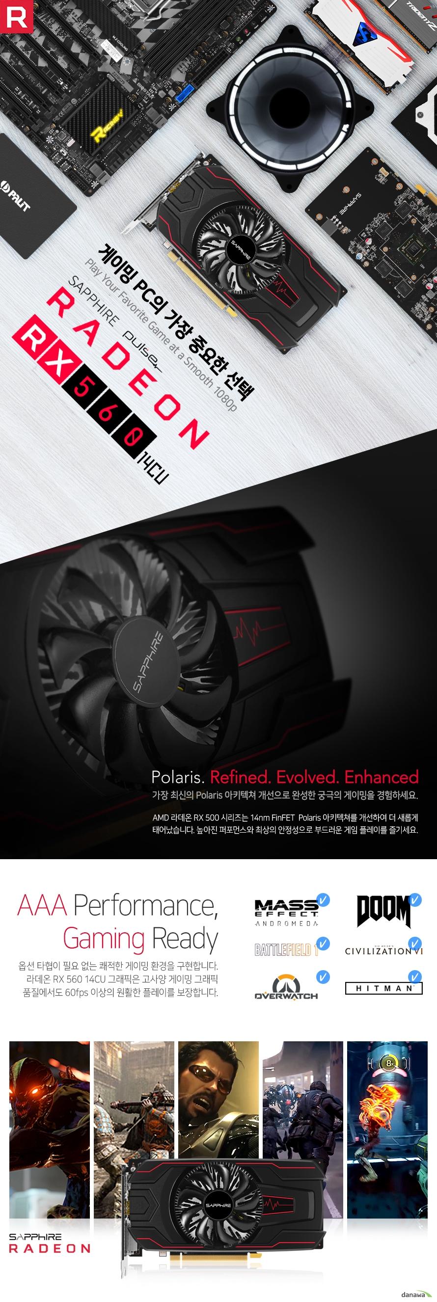 게이밍 PC의 가장 중요한 선택 가장 최신의 Polaris 아키텍쳐 개선으로 완성한 궁극의 게이밍을 경험하세요 AMD 라데온 RX 500 시리즈는 14nm FinFET  Polaris 아키텍쳐를 개선하여 더 새롭게 태어났습니다. 높아진 퍼포먼스와 최상의 안정성으로 부드러운 게임 플레이를 즐기세요 옵션 타협이 필요 없는 쾌적한 게이밍 환경을 구현합니다. 라데온 그래픽은 최상급 그래픽 품질에서도 60fps 이상의 원활한 플레이를 보장합니다