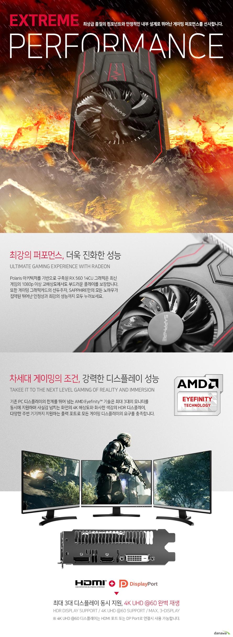 Polaris 아키텍처를 기반으로 구축된 RX 580 그래픽은 최신 고사양 게임의 1080p 이상 고해상도에서도 부드러운 플레이를 보장합니다. 또한 게이밍 그래픽카드의 선두주자, SAPPHIRE만의 모든 노하우가 집약된 뛰어난 안정성과 최강의 성능까지 모두 누려보세요. 기존 PC 디스플레이의 한계를 뛰어 넘는 AMD Eyefinity 기술은 최대 5대의 모니터를 동시에 지원하며 사실감 넘치는 화면의 4K 해상도와 화사한 색감의 HDR 디스플레이, 최신 VR 기기까지 지원하는 출력 포트로 모든 게이밍 디스플레이의 요구를 충족합니다