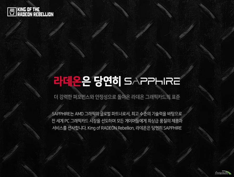 SAPPHIRE는 AMD 그래픽의 글로벌 파트너로서, 최고 수준의 기술력을 바탕으로 전 세계 PC 그래픽카드 시장을 선도하며 모든 게이머들에게 최상급 품질의 제품과 서비스를 선사합니다. King of RADEON Rebellion, 라데온은 당연히 SAPPHIRE