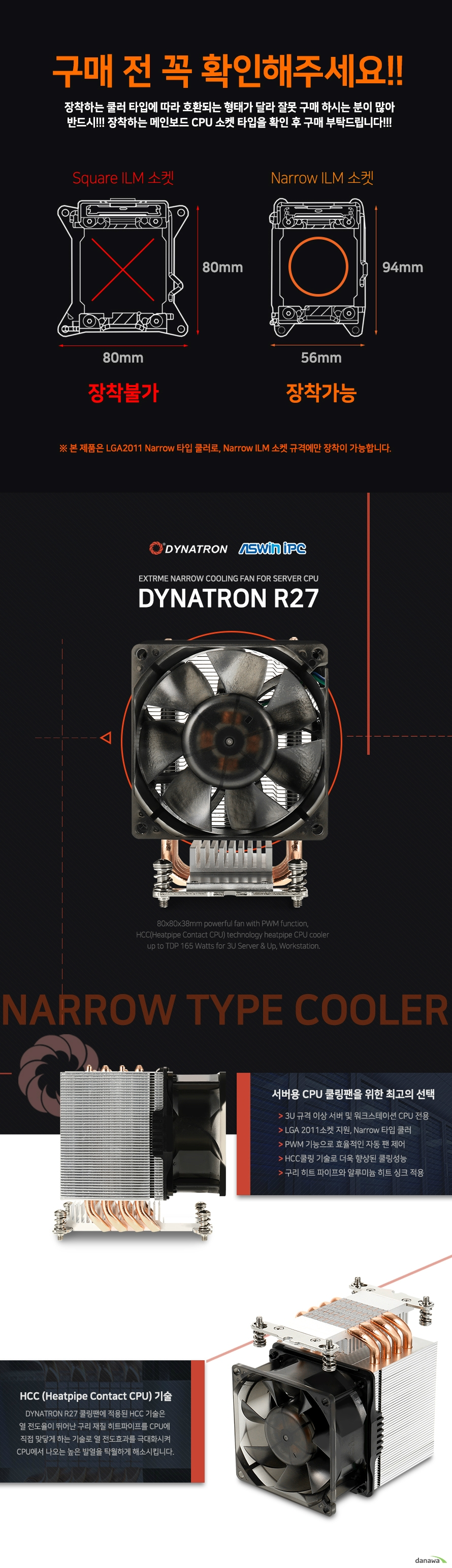 DYNATRON R27 익스트림 내로우 쿨링팬   SPECIFICATION          CPU SUPPORT     INTEL RECOMMAND FOR INTEL XEON E5 2600 AND 4600 SERIES          CPU SOCKET     LGA 2011 NARROW TYPE 56MM 95MM MOUNTING PITCH          SOLUTION     3U SERVER AND UP WORKSTATION          DIMENSIONS 112 82 110MM          WEIGHT 550G +- 5G          MATERIAL          ALUMINUM FINS AND 4 HEAT PIPES WITH HCC TECHNOLOGY          FAN DIMENSION 80 80 38MM          FAN SPEED          AT DUTY CYCLE 20% 1000+-10% RPM     AT DUTY CYCLE 50% 2000+-10% RPM     AT DUTY CYCLE 100% 3800 RPM          BEARING TYPE 2 BALL BEARING          RATED VOLTAGE 12V          INPUT POWER          AT DUTY CYCLE 20% 2.2 WATTS     AT DUTY CYCLE 50% 3.6 WATTS     AT DUTY CYCLE 100% 7.9 WATTS          AIR FLOW          AT DUTY CYCLE 20% 13.8 CFM     AT DUTY CYCLE 50% 30.78 CFM     AT DUTY CYCLE 100% 65.4 CFM          NOISE LEVEL          AT DUTY CYCLE 20% 16 DBA     AT DUTY CYCLE 50% 31.5 DBA     AT DUTY CYCLE 100% 43.4 DBA          AIR PRESSURE          AT DUTY CYCLE 20% 0.42MM H2O     AT DUTY CYCLE 50% 2.45MM H2O     AT DUTY CYCLE 100% 9.75MM H2O          THERMAL GREASE SHIN ETSU G751 PRE PRINTED          WARRANTY 1 YEAR WARRANTY