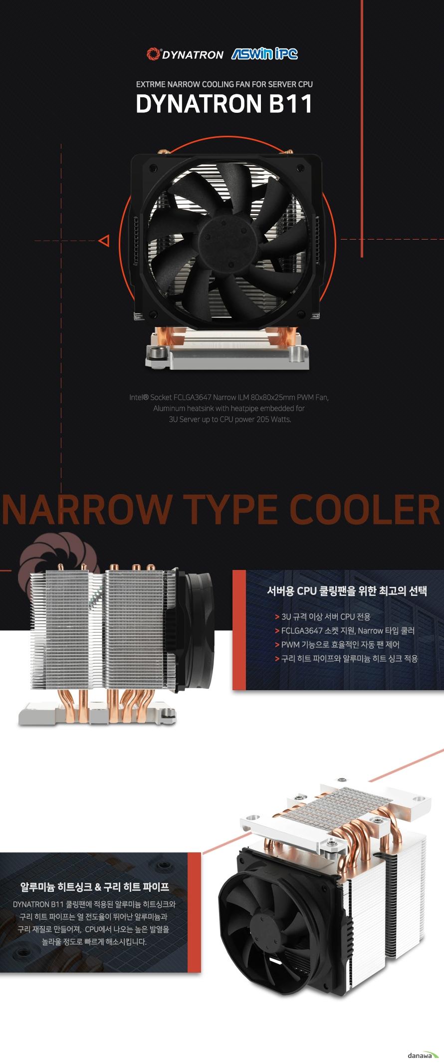 THE BEST COOLER OF THE WORLD        세계 최고의 쿨러를 제조한다는 굳은 신념으로 DYNATRON은 최상급 성능의 쿨러만을 고집합니다.        괴물같은 성능의 80MM AXIAL 쿨링팬    DYNATRON B11 쿨러의 80MM AXIAL 쿨링팬은 최대 4000RPM 이라는 괴물같은 성능으로    24시간 끊임없이 구동하는 서버용 CPU를 항상 최적의 온도로 유지시켜줍니다.        오랜 사용에도 변함없는 쿨링팬 내구성        쉴틈없이 구동해야 하는 서버용 CPU쿨러에 오랜 사용에도 변함없는 안정적인 쿨링팬은 필수입니다.    DYNATRON B11은 쿨링팬에 2 BALL BEARING을 적용하여 뛰어난 내구성으로 오랜 사용에도 변함없는    성능을 제공합니다.
