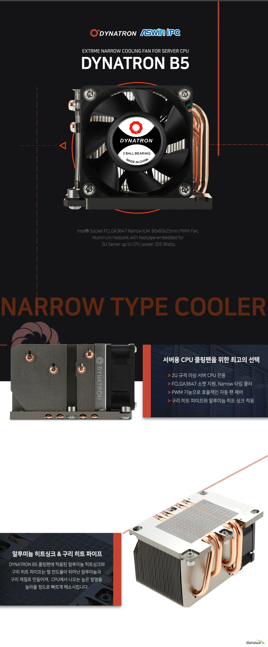 THE BEST COOLER OF THE WORLD        세계 최고의 쿨러를 제조한다는 굳은 신념으로 DYNATRON은 최상급 성능의 쿨러만을 고집합니다.        괴물같은 성능의 60MM AXIAL 쿨링팬    DYNATRON B5 쿨러의 60MM AXIAL 쿨링팬은 최대 7000RPM 이라는 괴물같은 성능으로    24시간 끊임없이 구동하는 서버용 CPU를 항상 최적의 온도로 유지시켜줍니다.        오랜 사용에도 변함없는 쿨링팬 내구성        쉴틈없이 구동해야 하는 서버용 CPU쿨러에 오랜 사용에도 변함없는 안정적인 쿨링팬은 필수입니다.    DYNATRON B5는 쿨링팬에 2 BALL BEARING을 적용하여 뛰어난 내구성으로 오랜 사용에도 변함없는    성능을 제공합니다.