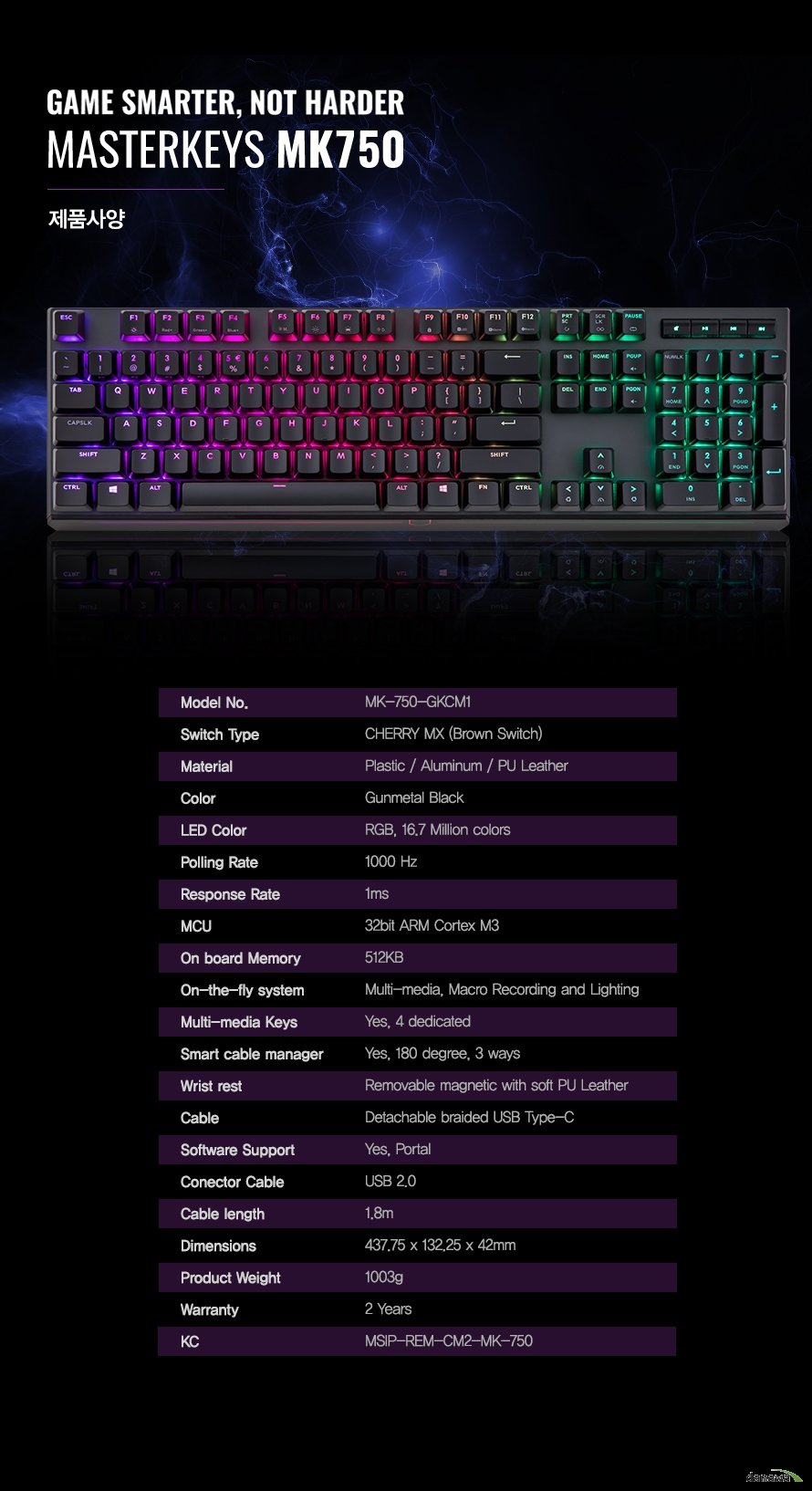 제품 상세 정보        MODEL     MK 750 GKCM1        SWITCH TYPE     CHERRY MX BROWM SWITCH        MATERIAL     PLASTIC AND ALUMINUM AND PU LEATHER        COLOR     GUNMETAL BLACK        LED COLOR     16.7 MILLION RGB COLORS        POLLING RATE         1MS        MCU     32BIT ARM CORTEX M3        ON BOARD MEMORY     512KB        ON THE FLY SYSTEM     MULTI MEDIA AND MACRO RECORING AND LIGHTING        MULTI MEDIA KEYS     YES 4 DEDICATED        SMART CABLE MANAGER     YES 180 DEGREE 3WAYS        WRIST REST     REMOVABLE MAGNETIC WITH SOFT PU LEATHER        CABLE     DETACHABLE BRAIDED USB TYPE C        SOFTWARE SUPPORT     YES PORTAL        CONNECTOR CABLE     USB 2.0        CABLE LENGTH    1.8M        DIMENSIONS     437.75 x 132.25 x 42MM        PRODUCT WEIGHT     1003G        WARRANTY     2 YEARS