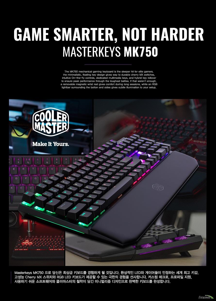 MASTER KEYS MK750으로 당신은 최상급 키보드를 경험하게 될 것입니다.    환상적인 LED와 게이머들이 인정하는 세계 최고 키감 그리고 고성능 체리 MX 스위치와    RGB LED 키보드가 제공할 수 있는 극한의 경험을 선사합니다. 커스텀 매크로 및 프로파일 지원과    사용하기 쉬운 전용 소프트웨어 그리고 쿨러마스터의 철학이 담긴 미니멀리즘 디자인으로     완벽한 키보드를 완성합니다.