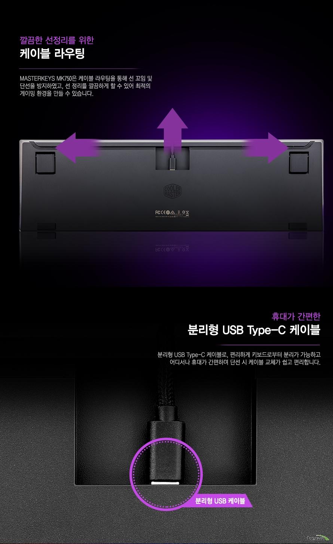 깔끔한 선정리를 위한    케이블 라우팅        MASTERKEYS MK750은 케이블 라우팅을 통해 선 꼬임 및 단선을 방지하였고    선 정리를 깔끔하게 할 수 있어 최적의 게이밍 환경을 만들 수 있습니다.        휴대가 간편한 분리형 USB TYPE C 케이블        분리형 USB TYPE C 케이블로 편리하게 키보드로부터 분리가 가능하고    어디서나 휴대가 간편하며 단선 시 케이블 교체가 쉽고 편리합니다.