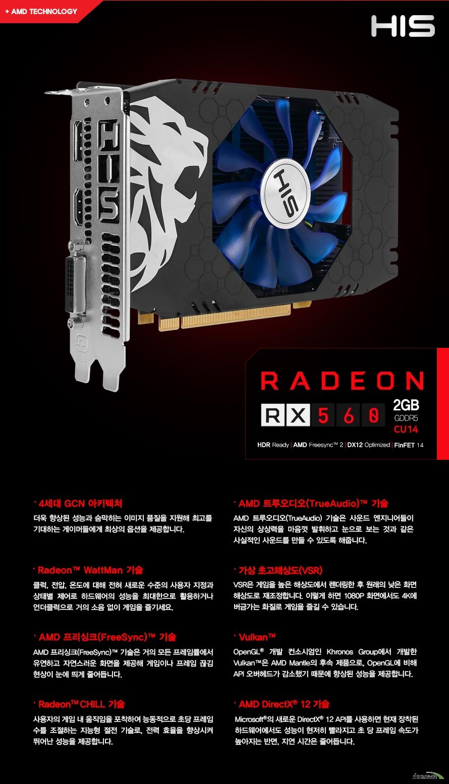 라데온 RX 560 2GB GDDR5    HDR 레디    AMD 프리싱크 2    다이렉트 X 12 최적화    FINFET 14        4세대 GCN 아키텍처        더욱 향상된 성능과 숨막히는 이미지 품질을 지원해 최고를 기대하는    게이머들에게 최상의 옵션을 제공합니다        라데온 WATTMAN 기술        클럭, 전압,온도에 대해 전혀 새로운 수준의 사용자 지정과     상태별 제어로 하드웨어의 성능을 최대한으로 활용하거나    언더클럭으로 거의 소음 없이 게임을 즐기세요        AMD 프리싱크 2 기술        AMD 프리싱크 기술은 거의 모든 프레임툴에서 유연하고 자연스러운    화면을 제공해 게임이나 프레임 끊김 현상이 눈에 띄게 줄어듭니다        라데온 CHILL 기술        사용자의 게임 내 움직임을 포착하여 능동적으로 초당 프레임 수를    조절하는 지능형 절전 기술로 전력 효율을 항샹 시켜 뛰어난 성능을 제공합니다        AMD 트루오디오 기술        AMD 트루 오디오 기술은 사운드 엔지니어들이 자신의 상상력을 마음껏 발휘하고    눈으로 보는 것과 같은 사실적인 사운드를 만들 수 있도록 해줍니다        가상 초고해상도        VSR은 게임을 높은 해상도에서 렌더링한 후 원래의 낮은 화면 해상도로 재조정합니다    이렇게 하면 1080P 화면에서도 4K에 버금가는 화질로 게임을 즐길 수 있습니다            벌칸        OPENGL 개발 컨소시엄인 KHRONOS GROUP에서 개발한 벌칸은 AMD MANTLE의 후속 제품으로    OPENGL에 비해 API 오버헤드가 감소했기 때문에 향상된 성능을 제공합니다        AMD 다이렉트X 12 기술        마이크로소프트의 새로운 다이렉트 X 12 API를 사용하면 현재 장착된 하드웨어에서도    성능이 현저히 빨라지고 초당 프레임 속도가 높아지는 반면 지연 시간은 줄어듭니다