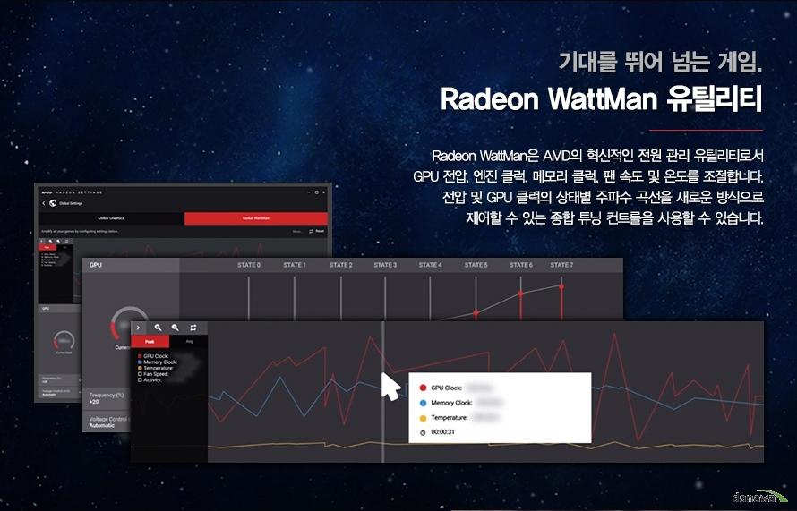 기대를 뛰어 넘는 게임   라데온 WATTMAN 유틸리티      라데온 WATTMAN은 AMD의 혁신적인 전원 관리 유틸리티로서   GPU 전압 엔진 클럭, 메모리 클럭, 팬 속도 및 온도를 조절합니다   전압 및 GPU 클럭의 상태별 주파수 곡선을 새로운 방식으로    제어할 수 있는 종합 튜닝 컨트롤을 사용할 수 있습니다
