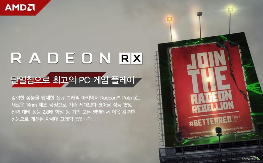 RADEON RX     단일칩으로 최고의 PC 게임 플레이          강력한 성능을 탑재한 신규 그래픽 아키텍처 라데온 폴라리스는     새로운 14 나노미터 제조 공정으로 기존 세대보다 코어당 성능     15퍼센트, 전력 대비 성능 2.8배 향상 등 거의 모든 영역에서     더욱 강력한 성능으로 개선된 차세대 그래픽 칩입니다