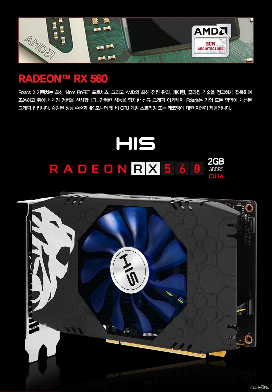 HIS 라데온 RX 560 2GB GDDR5            폴라리스 아키텍처는 최신 14 나노미터 FINFET 프로세스 그리고 AMD의 최신 전원 관리    게이팅, 클러킹 기술을 정교하게 접목하여 조용하고 뛰어난 게임 경험을 선사합니다    강력한 성능을 탑재한 신규 그래픽 아키텍처 폴라리스는 거의 모든 영역이 개선된    그래픽 칩입니다. 증강된 성능 수준과 4K 모니터 및 비 CPU 게임 스트리밍    또는 레코딩에 대한 지원이 제공됩니다