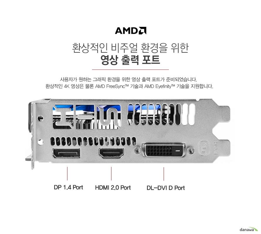 환상적인 비주얼 환경을 위한 영상 출력 포트        사용자가 원하는 그래픽 환경을 위한 영상 출력 포트가 준비되었습니다    환상적인 4K 영상은 물론 AMD 프리싱크 기술과 AMD 아이피니티 기술을 지원합니다.        후면 포트        디스플레이 1.4 포트 1개        HDMI 2.0 포트 1개        듀얼 링크 DVI D 포트 1개