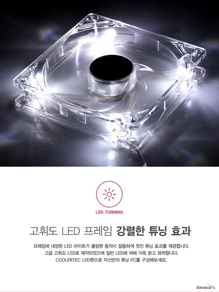 고휘도 LED 프레임 강렬한 튜닝효과          프레임에 내장된 LED 라이트가 쿨링팬 동작시 점등하여 멋진 튜닝 효과를 제공합니다.     고급 고휘도 LED로 제작되었으며 일반 LED에 비해 더욱 밝고 화려합니다.     쿨러텍 LED 팬으로 자신만의 튜닝 PC를 구성해보세요.