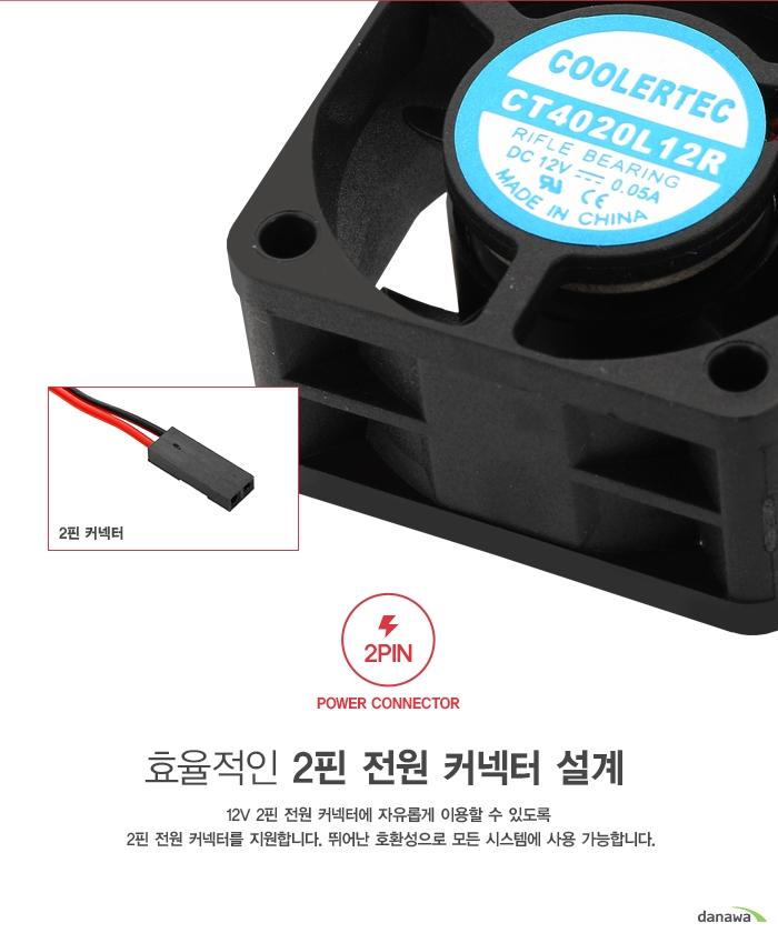 효율적인 2핀 전원 커넥터 설계          12볼트 2핀 전원 커넥터에 자유롭게 이용할 수 있도록     2핀 전원 커넥터를 지원합니다. 뛰어난 호환성으로 모든 시스템에 사용 가능하며     팬에 설정된 최적의 RPM으로 동작합니다