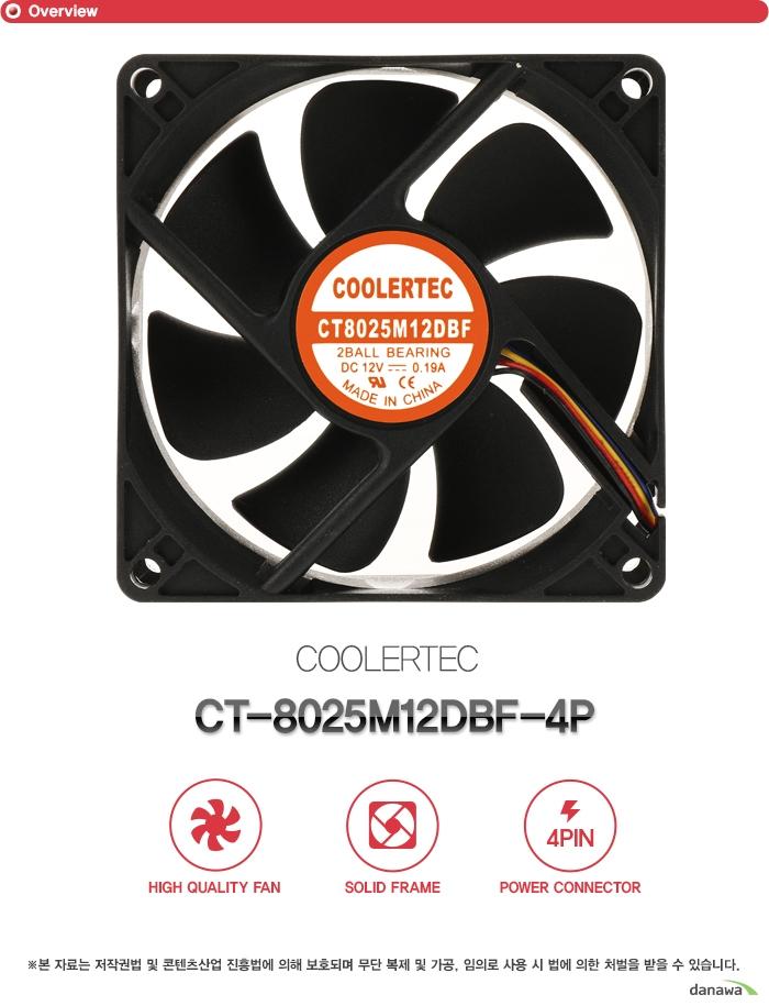 쿨러텍         ct 8025M12DBF 4P            하이 퀄리티 팬    솔리드 프레임    4핀 파워 커넥터        본 자료는 저작권법 및 콘텐츠산업 진흥법에 의해 보호되며    무단 복제 및 가공 임의로 사용 시 법에 의한 처벌을 받을 수 있습니다.