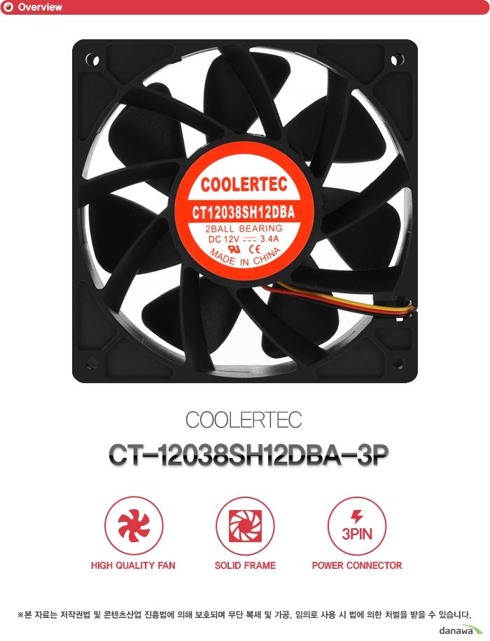 쿨러텍         ct 12038SH12DBA 3P            하이 퀄리티 팬    솔리드 프레임    4핀 파워 커넥터        본 자료는 저작권법 및 콘텐츠산업 진흥법에 의해 보호되며    무단 복제 및 가공 임의로 사용 시 법에 의한 처벌을 받을 수 있습니다.