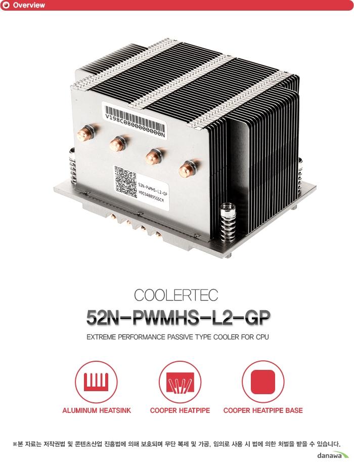 쿨러텍     52N PWMHS L2 GP    패시브 타입 CPU 쿨러          알루미늄 히트싱크    구리 히트 파이프    구리 히트 파이프 베이스            본 자료는 저작권법 및 콘텐츠산업 진흥법에 의해 보호되며 무단 복제 및 가공   임의로 사용시 법에 의한 처벌을 받을 수 있습니다.