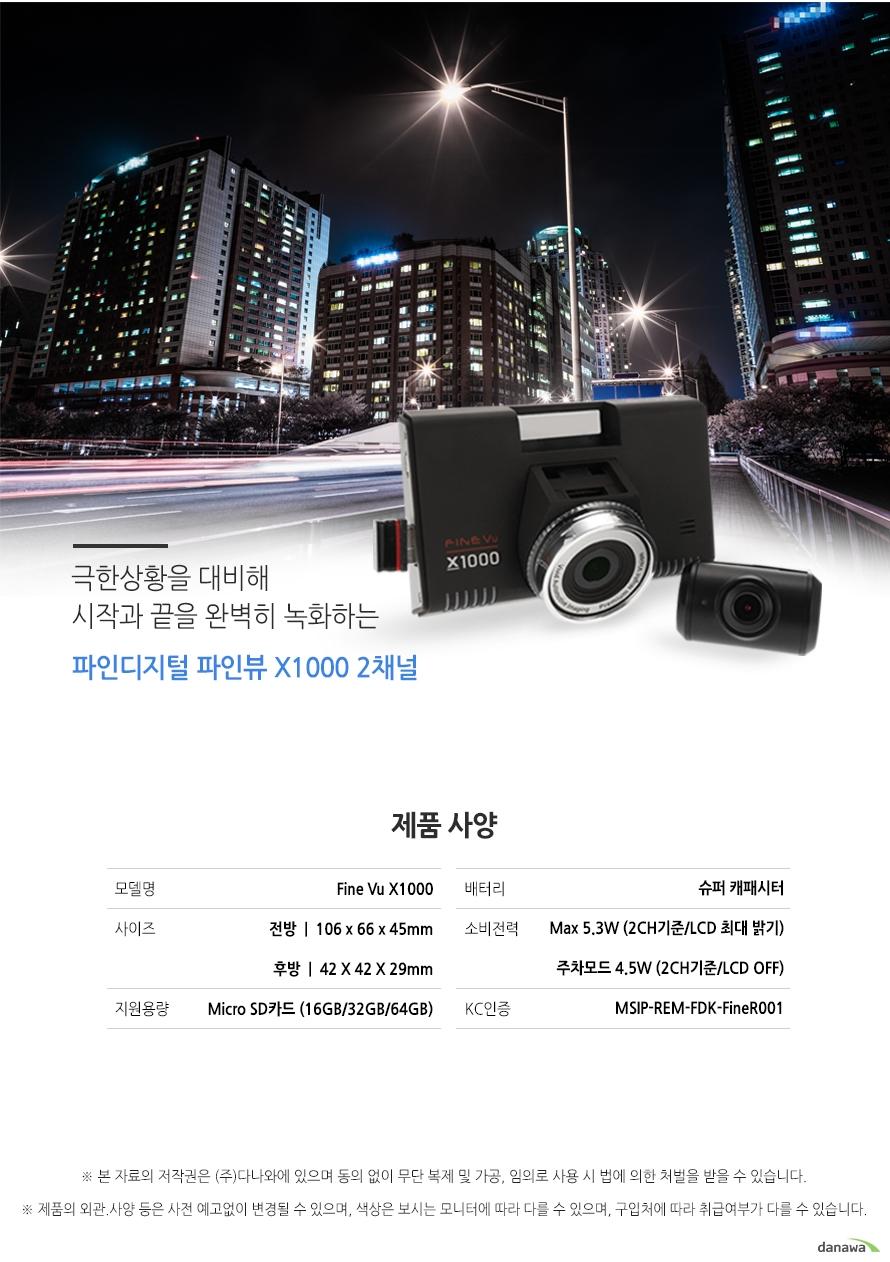 극한상황을 대비해 시작과 끝을 완벽히 녹화하는 파인디지털 파인뷰 X1000 2채널 제품사양 모델명 Fine Vu X1000 사이즈 전방 106 x 66 x 45mm 후방 42 x 42x 29mm 지원용량 Micro SD카드 16GB 32GB 64GB 배터리 슈퍼 캐패시터 소비전력 Max 5.3w 2CH기준 LCD 최대밝기 주차모드 4.5W 2CH기준 LCD OFF KC인증 MSIP REM FDK FineR001
