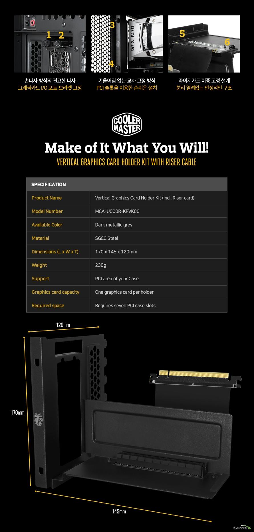 손나사 방식의 견고한 나사그래�ㄱ카드 IO포트 브라켓 고정기울어짐 없는 교차 고정 방식PCI 슬롯을 이용한 손쉬운 설치라이저 카드 이중 고정 설계분리 염려없는 안정적인 구조Product NameVertical Graphics Card Holder Kit (Incl. Riser card)Model NumberMCA-U000R-KFVK00Available ColorDark metallic greyMaterialSGCC SteelDimensions (L x W x T)170 x 145 x 120mmWeight230gSupportPCI area of your CaseGraphics card capacityOne graphics card per holderRequired spaceRequires seven PCI case slots