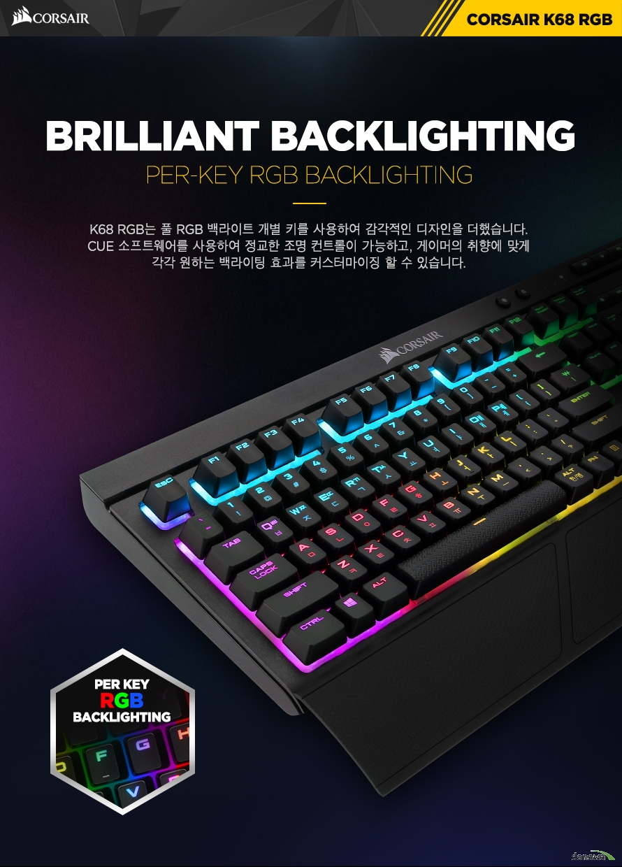 BRILLIANT BACKLIGHTINGPER-KEY RGB BACKLIGHTINGK68 RGB는 풀 RGB 백라이트 개별 키를 사용하여 감각적인 디자인을 더했습니다.CUE 소프트웨어를 사용하여 정교한 조명 컨트롤이 가능하고, 게이머의 취향에 맞게각각 원하는 백라이팅 효과를 커스터마이징 할 수 있습니다.