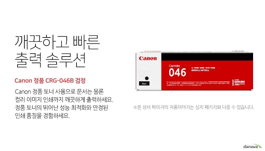 깨끗하고 빠른 출력 솔루션        Canon 정품 CRG-046B 검정            canon 정품 토너 사용으로 문서는 물론 컬러 이미지 인쇄까지 깨끗하게 출력하세요     정품 토너의 뛰어난 성능 최적화와 안정된 인쇄품질을 경험하세요