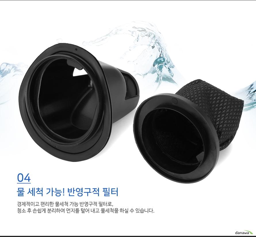 물 세척 가능! 반영구적 필터    경제적이고 편리한 물세척 가능 반영구적 필터로,청소 후 손쉽게 분리하여 먼지를 털어 내고 물세척을 하실 수 있습니다.