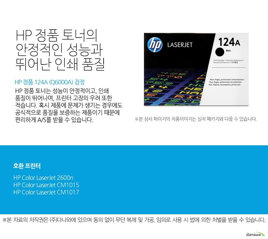 HP 정품 124A (Q6000A) 검정HP 정품 토너의 안정적인 성능과 뛰어난 인쇄 품질HP 정품 토너는 성능이 안정적이고, 인쇄 품질이 뛰어나며, 프린터 고장의 우려 또한 적습니다. 혹시 제품에 문제가 생기는 경우에도 공식적으로 품질을 보증하는 제품이기 때문에 편리하게 A/S를 받을 수 있습니다. 호환 프린터2600n,CM1015,CM1017