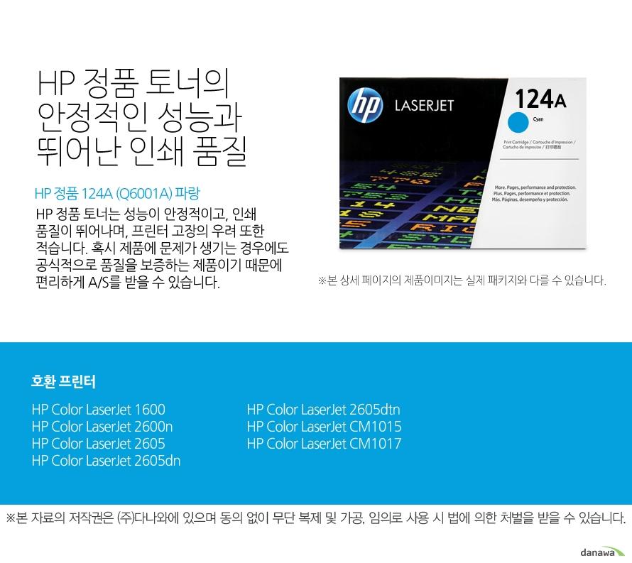 HP 정품 124A (Q6001A) 파랑HP 정품 토너의 안정적인 성능과 뛰어난 인쇄 품질HP 정품 토너는 성능이 안정적이고, 인쇄 품질이 뛰어나며, 프린터 고장의 우려 또한 적습니다. 혹시 제품에 문제가 생기는 경우에도 공식적으로 품질을 보증하는 제품이기 때문에 편리하게 A/S를 받을 수 있습니다. 호환 프린터1600,2600n,2605,2605dn,2605dtn,CM1015,CM1017