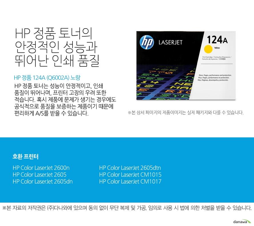 HP 정품 124A (Q6002A) 노랑HP 정품 토너의 안정적인 성능과 뛰어난 인쇄 품질HP 정품 토너는 성능이 안정적이고, 인쇄 품질이 뛰어나며, 프린터 고장의 우려 또한 적습니다. 혹시 제품에 문제가 생기는 경우에도 공식적으로 품질을 보증하는 제품이기 때문에 편리하게 A/S를 받을 수 있습니다. 호환 프린터2600n,2605,2605dn,2605dtn,CM1015,CM1017