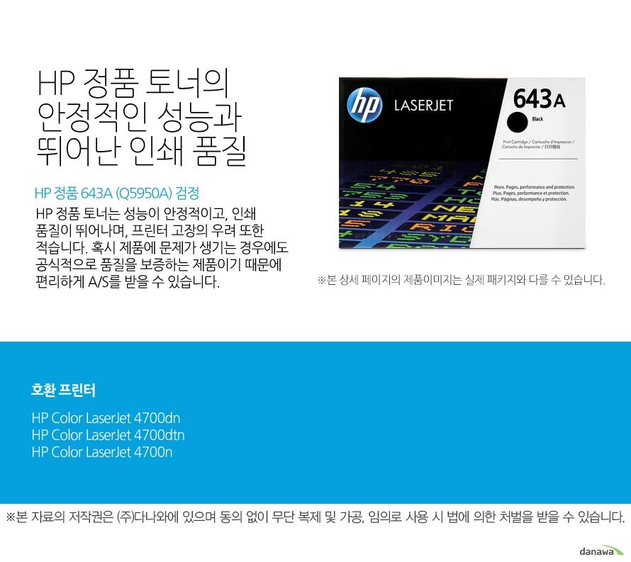 HP 정품 643A (Q5950A) 검정HP 정품 토너의 안정적인 성능과 뛰어난 인쇄 품질HP 정품 토너는 성능이 안정적이고, 인쇄 품질이 뛰어나며, 프린터 고장의 우려 또한 적습니다. 혹시 제품에 문제가 생기는 경우에도 공식적으로 품질을 보증하는 제품이기 때문에 편리하게 A/S를 받을 수 있습니다. 호환 프린터4700dn,4700dtn,4700n