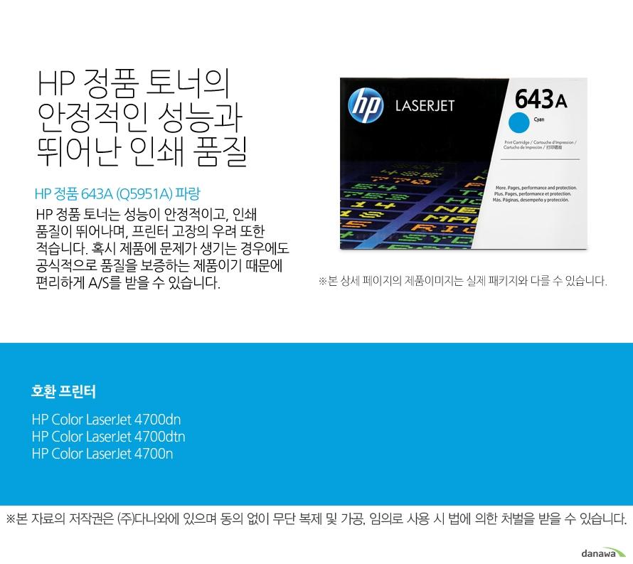 HP 정품 643A (Q5951A) 파랑HP 정품 토너의 안정적인 성능과 뛰어난 인쇄 품질HP 정품 토너는 성능이 안정적이고, 인쇄 품질이 뛰어나며, 프린터 고장의 우려 또한 적습니다. 혹시 제품에 문제가 생기는 경우에도 공식적으로 품질을 보증하는 제품이기 때문에 편리하게 A/S를 받을 수 있습니다. 호환 프린터4700dn,4700dtn,4700n