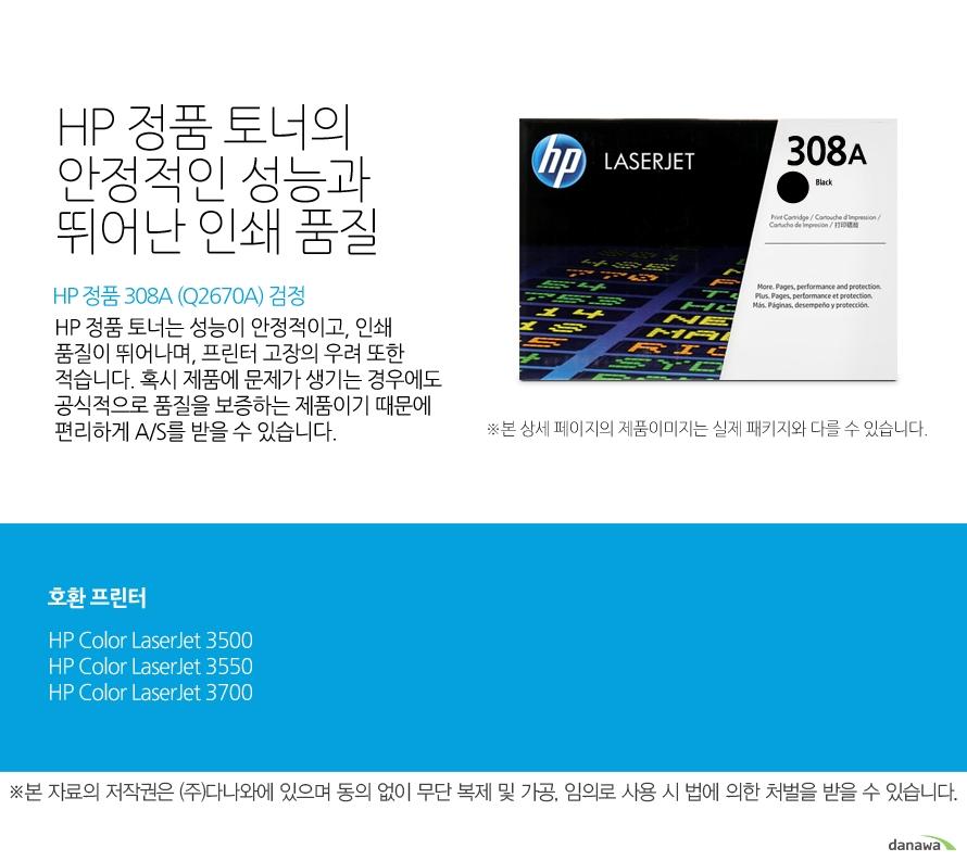 HP 정품 308A (Q2670A) 검정HP 정품 토너의 안정적인 성능과 뛰어난 인쇄 품질HP 정품 토너는 성능이 안정적이고, 인쇄 품질이 뛰어나며, 프린터 고장의 우려 또한 적습니다. 혹시 제품에 문제가 생기는 경우에도 공식적으로 품질을 보증하는 제품이기 때문에 편리하게 A/S를 받을 수 있습니다. 호환 프린터3500,3550,3700