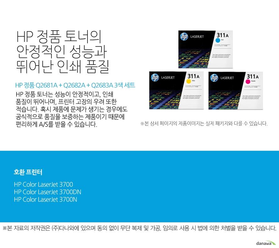 HP 정품 Q2681A + Q2682A + Q2683A 3색 세트HP 정품 토너의 안정적인 성능과 뛰어난 인쇄 품질HP 정품 토너는 성능이 안정적이고, 인쇄 품질이 뛰어나며, 프린터 고장의 우려 또한 적습니다. 혹시 제품에 문제가 생기는 경우에도 공식적으로 품질을 보증하는 제품이기 때문에 편리하게 A/S를 받을 수 있습니다. 호환 프린터3700,3700DN,3700N