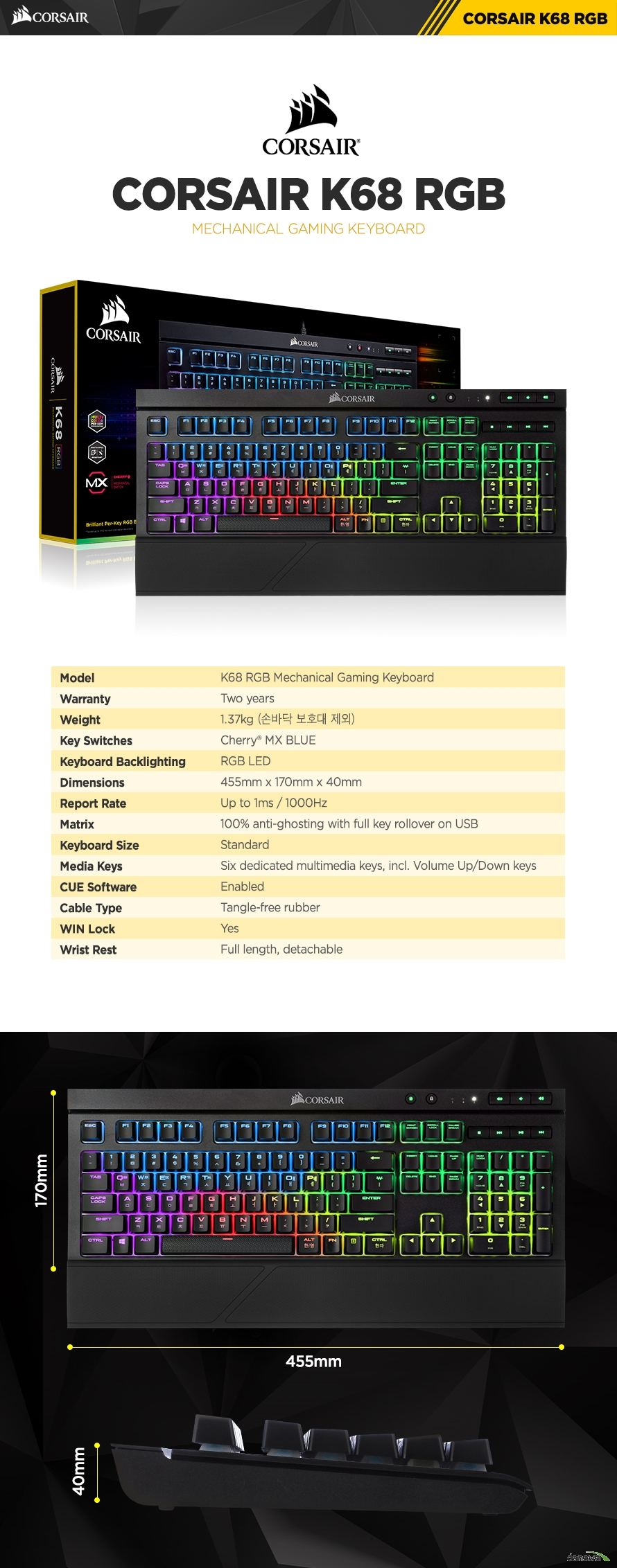 제품 사양Model	K68 RGB  Mechanical Gaming KeyboardWarranty	Two yearsWeight	1.37kgKey Switches	Cherry® MX blueKeyboard Backlighting	RGB LEDDimensions	455mm x 170mm x 40mmReport Rate	Up to 1msMatrix	100% anti-ghosting with full key rollover on USBKeyboard Size	standardMedia Keys	Six dedicated multimedia keys, incl. Volume Up/Down rollerCUE Software	EnabledCable Type	tangle-free rubberWIN Lock	YesWrist Rest	Full length, detachable