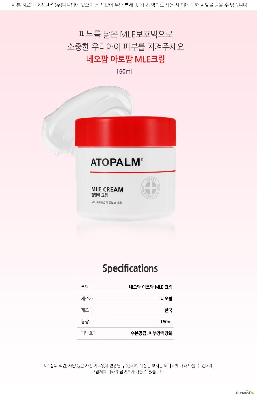 피부를 닮은 MLE보호막으로 소중한 우리아이 피부를 지켜주세요   네오팜 아토팜MLE크림   160ml      Specifications   품명      네오팜 아토팜 MLE크림   제조사    네오팜   제조국    한국   용량      160ml   피부효과  수분공급,피부장벽강화