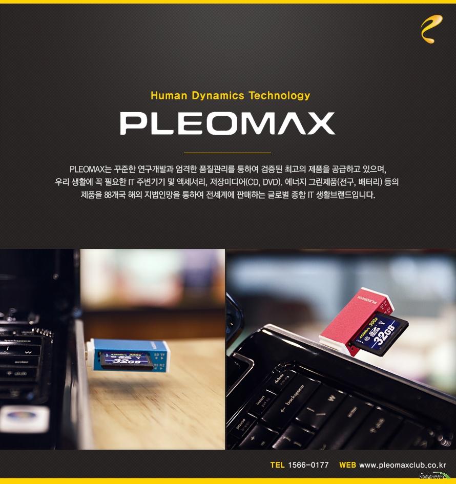 Human Dynamics Technology    PLEOMAX    PLEOMAX는 꾸준한 연구개발과 엄격한 품질관리를 통하여 검증된 최고의 제품을 공급하고 있으며, 우리 생활에 꼭 필요한 IT 주변기기 및 액세서리, 저장미디어(CD,DVD), 에너지 그린제품(전구, 배터리)등의 제품을 88개국 해외 지법인망을 통하여 전세계에 판매하는 글로벌 종합 IT 생활브랜드입니다.           TEL 1566-0177 / WEB www.pleomaxclub.co.kr