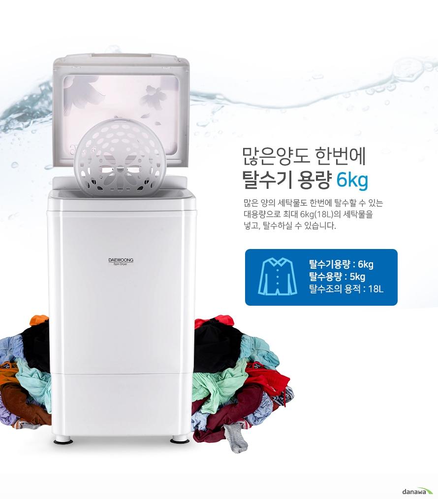 많은양도 한번에 탈수기용량 6kg    많은양의 세탁물도 한번에 탈수할 수 있는 대용량으로 최대6kg의 세탁물을 넣고 탈수할 수 있습니다.