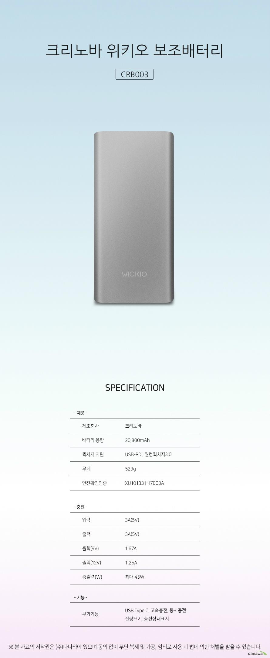 크리노바 위키오 보조배터리 CRB003 스펙 제조회사 크리노바 배터리 용량 20,800mAh 퀵차지 지원 USB-PD, 퀼컴퀵차지3.0 무게 529g 안전확인인증 XU101331-17003A 입력 3A(5V) 출력 3A(5V) 출력(9V) 1.67A 출력(12V) 1.25A 총출력(W) 최대 45W 부가기능 USB TypeC, 고속충전, 동시충전, 잔량표기, 충전상태표시