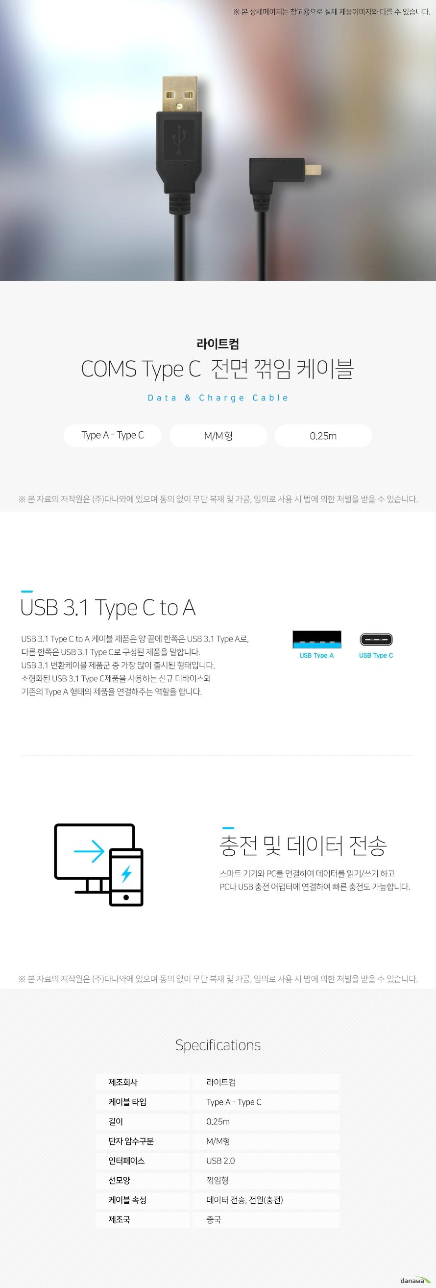 라이트컴 COMS Type C  측면 꺾임 케이블 Data  Charge Cable USB 3.1 Type C to A USB 3.1 Type C to A 케이블 제품은 양 끝에 한쪽은 USB 3.1 Type A로,  다른 한쪽은 USB 3.1 Type C로 구성된 제품을 말합니다.  USB 3.1 변환케이블 제품군 중 가장 많이 출시된 형태입니다.  소형화된 USB 3.1 Type C제품을 사용하는 신규 디바이스와  기존의 Type A 형태의 제품을 연결해주는 역할을 합니다. 충전 및 데이터 전송 스마트 기기와 PC를 연결하여 데이터를 읽기/쓰기 하고 PC나 USB 충전 어댑터에 연결하여 빠른 충전도 가능합니다.