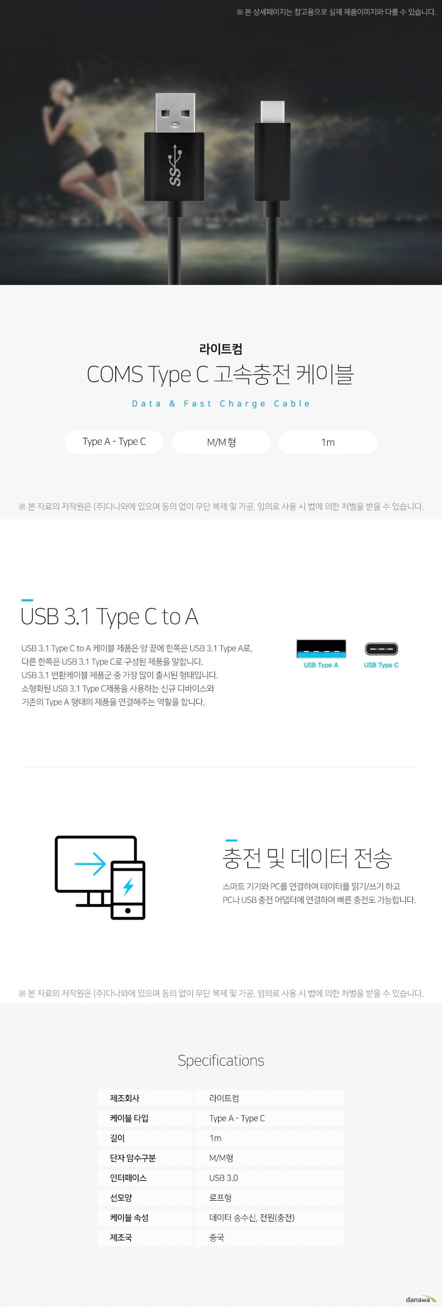 라이트컴 COMS Type C  고속충전 케이블 Data  Charge Cable USB 3.1 Type C to A USB 3.1 Type C to A 케이블 제품은 양 끝에 한쪽은 USB 3.1 Type A로,  다른 한쪽은 USB 3.1 Type C로 구성된 제품을 말합니다.  USB 3.1 변환케이블 제품군 중 가장 많이 출시된 형태입니다.  소형화된 USB 3.1 Type C제품을 사용하는 신규 디바이스와  기존의 Type A 형태의 제품을 연결해주는 역할을 합니다. 충전 및 데이터 전송 스마트 기기와 PC를 연결하여 데이터를 읽기/쓰기 하고 PC나 USB 충전 어댑터에 연결하여 빠른 충전도 가능합니다.