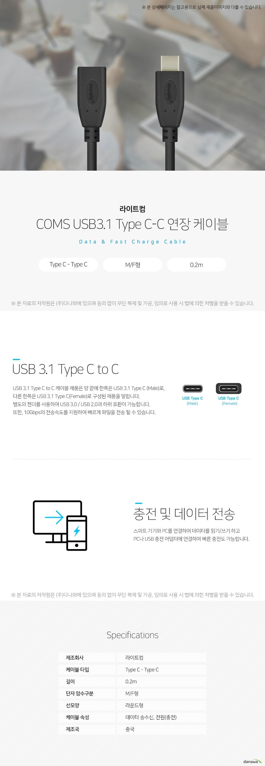 라이트컴 COMS USB3.1 Type C-C 연장 케이블 데이터 앤 패스트 차지 케이블 USB 3.1 Type C to C USB 3.1 Type C to C 케이블 제품은 양 끝에 한쪽은 USB 3.1 Typc C(Male)로, 다른 한쪽은 USB 3.1 Type C(Female)로 구성된 제품을 말합니다. 별도의 젠더를 사용하여 USB 3.0/USB 2.0과 하위 호환이 가능합니다. 또한, 10Gbps의 전송속도를 지원하여 빠르게 파일을 전송할 수 있습니다. 충전 및 데이터 전송 스마크 기기와 PC를 연결하여 데이터를 읽기/쓰기 하고 PC나 USB 충전 어댑터에 연결하여 빠른 충전도 가능합니다. 스펙 제조회사 라이트컴 케이블타입 Type C- Type C 길이 0.2m 단자 암수 구분 M/F형 선모양 라운드형 케이블 속성 데이터 송수신, 전원(충전) 제조국 중국