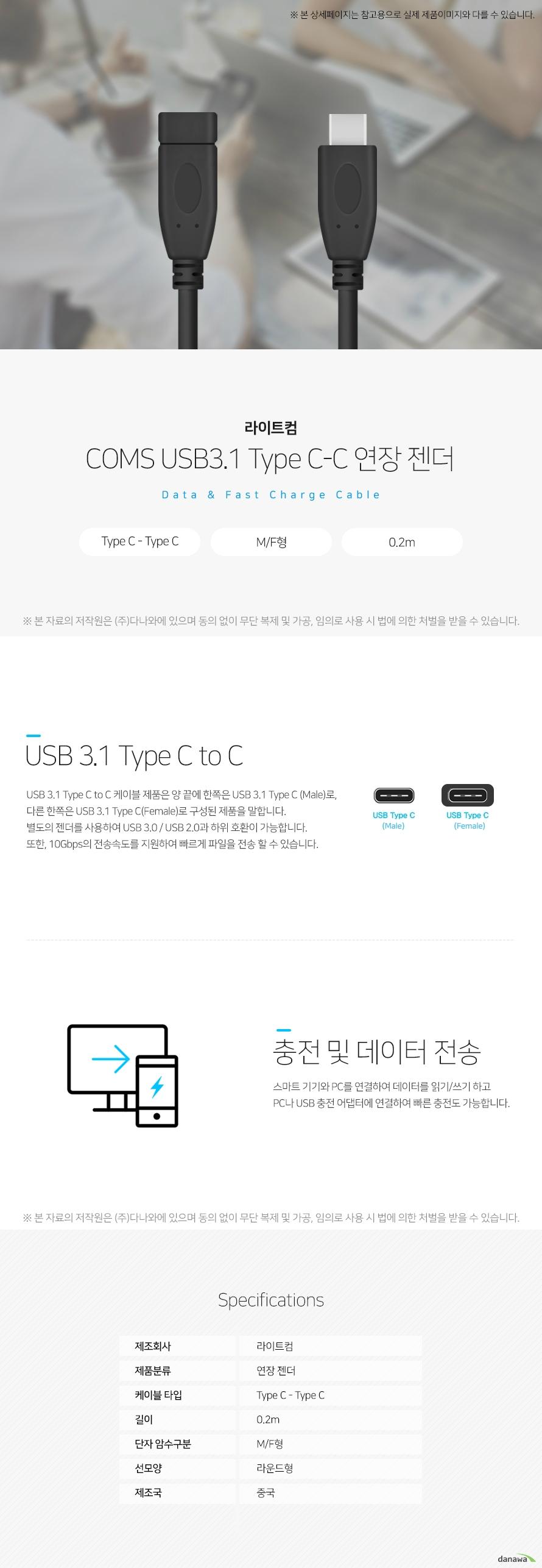라이트컴 COMS USB3.1 Type C-C 연장 젠더 데이터 앤 패스트 차지 케이블 USB 3.1 Type C to C USB 3.1 Type C to C 케이블 제품은 양 끝에 한쪽은 USB 3.1 Typc C(Male)로, 다른 한  쪽은 USB 3.1 Type C(Female)로 구성된 제품을 말합니다. 별도의 젠더를 사용하여 USB 3.0/USB 2.0과 하위 호환이 가능합니다. 또한, 10Gbps의 전송속도를 지원하여 빠르게 파일을 전송할 수 있습니다. 충전 및 데이터 전송 스마크 기기와 PC를 연결하여 데이터를 읽기/쓰기 하고 PC나 USB 충전 어댑터에 연결  하여 빠른 충전도 가능합니다. 스펙 제조회사 라이트컴 제품분류 연장 젠더 케이블타입 Type C- Type C 길이 0.2m 단자 암수 구분 M/F형 선모양 라운드형 제조국 중국