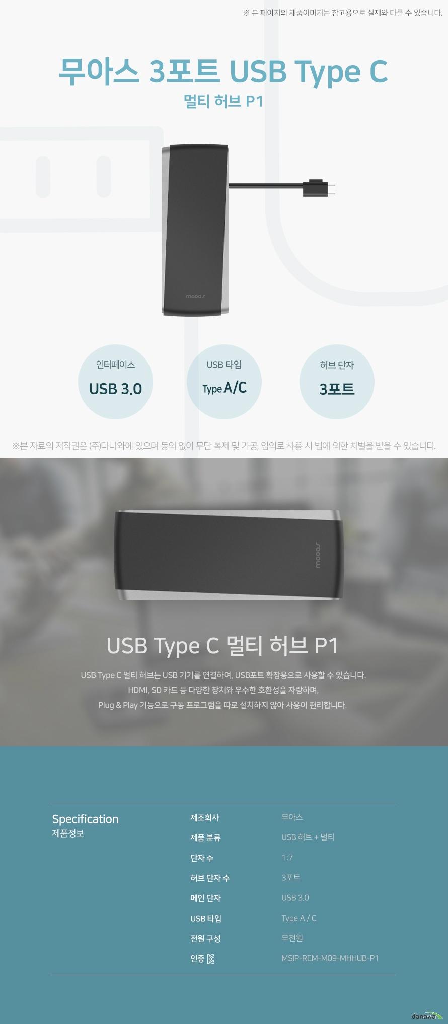무아스 3포트 USB Type C 멀티 허브 P1 USB Type C 멀티 허브 P1 USB Type C 멀티 허브는 USB 기기를 연결하여, USB 포트 확장용으로 사용할 수 있습니다. HDMI, SD 카드 등 다양한 장치와 우수한 호환성을 자랑하며, 플러그 앤 플레이 기능으로 구동 프로그램을 따로 설치하지 않아 사용이 편리합니다. 스펙 제조회사 무아스 제품 분류 USB 허브 + 멀티 단자 수 1:7 허브 단자 수 3포트 메인 단자 USB 3.0 USB 타입 Type A/C 전원 구성 무전원 KC인증 MSIP-REM-M09-MHHUB-P1